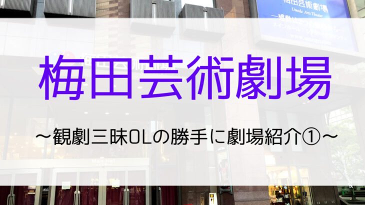 梅田芸術劇場ってこんなとこ!【観劇三昧OLの勝手に劇場紹介①】